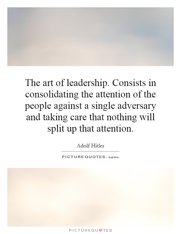 The art of leadership. Consists in consolidating the attention of the people against a single adversary and taking care that nothing will split up that attention Picture Quote #1