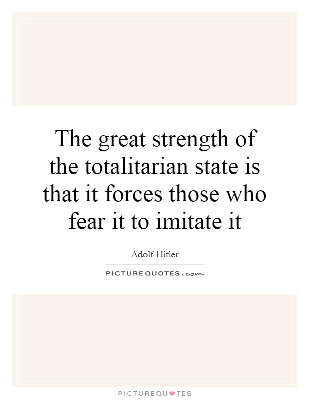 The great strength of the totalitarian state is that it forces those who fear it to imitate it Picture Quote #1