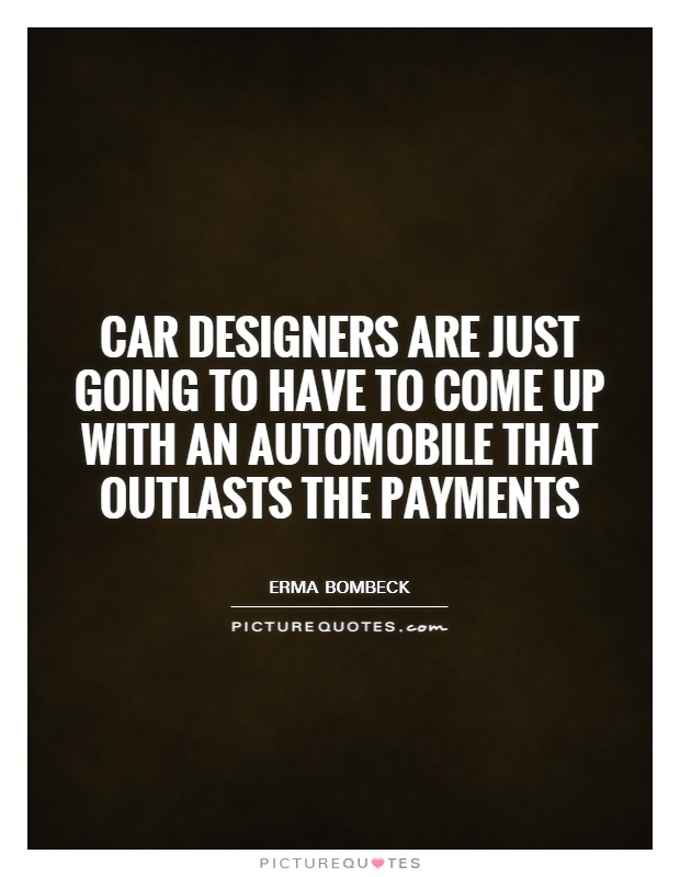 Car designers are just going to have to come up with an automobile that outlasts the payments Picture Quote #1