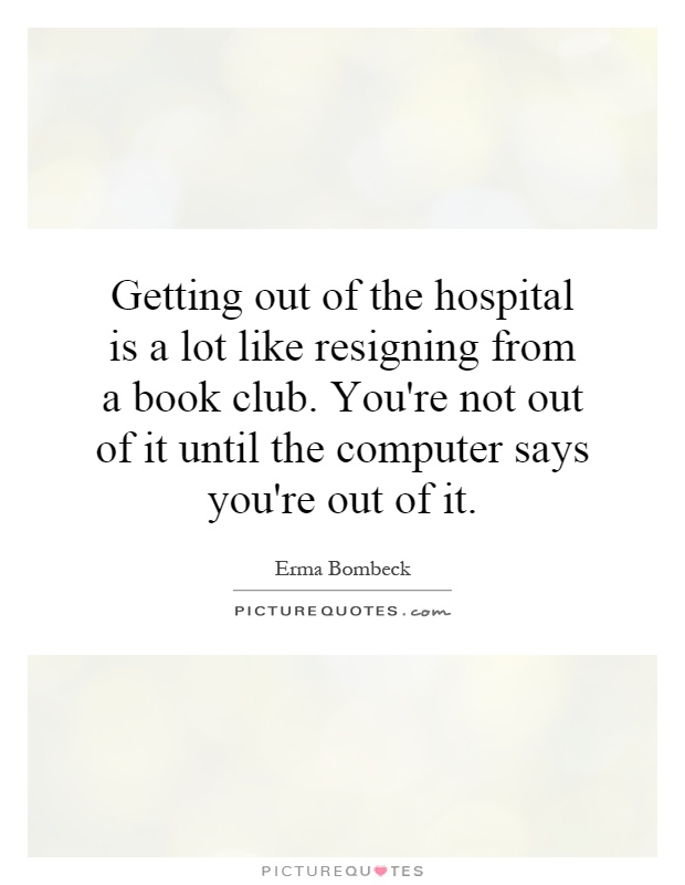 Getting out of the hospital is a lot like resigning from a book club. You're not out of it until the computer says you're out of it Picture Quote #1