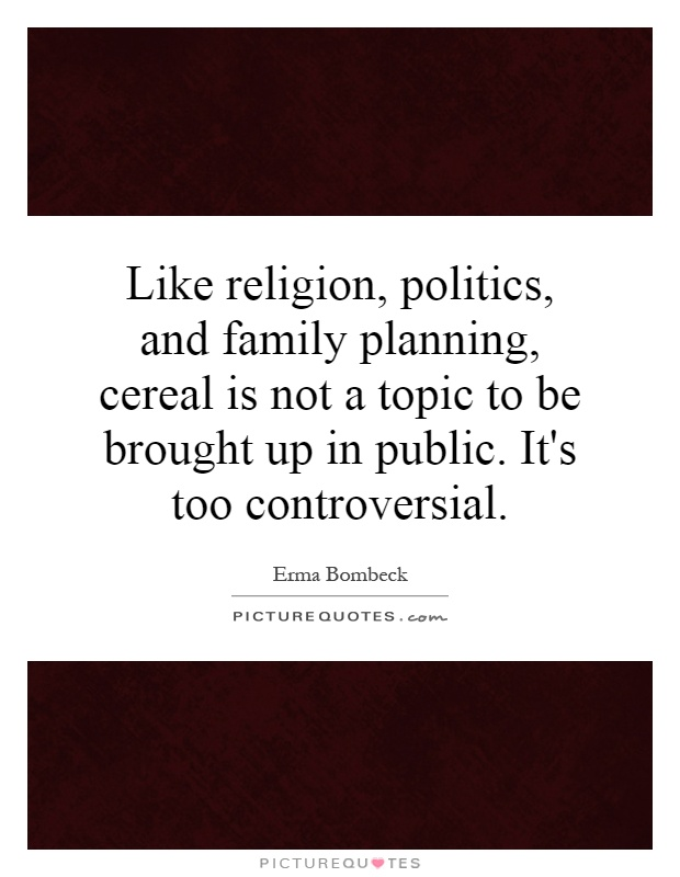 Like religion, politics, and family planning, cereal is not a topic to be brought up in public. It's too controversial Picture Quote #1