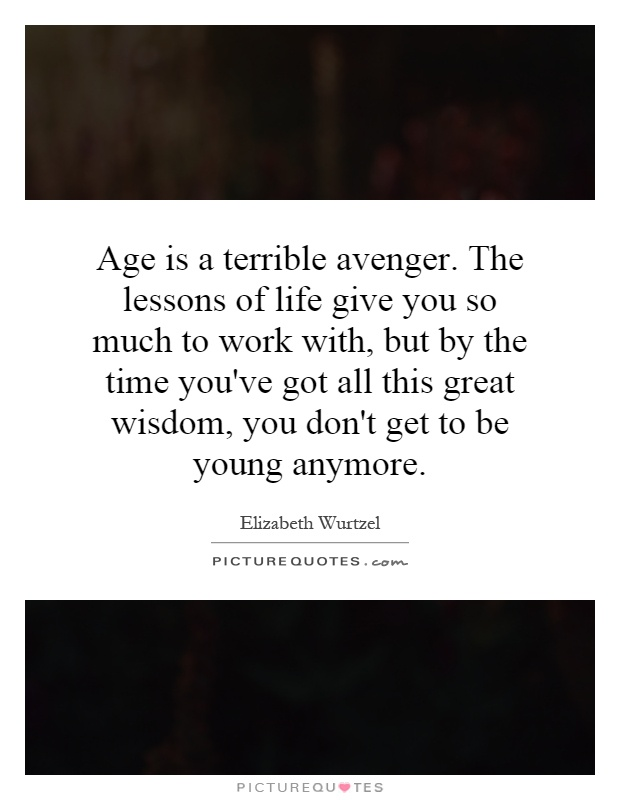 Age is a terrible avenger. The lessons of life give you so much to work with, but by the time you've got all this great wisdom, you don't get to be young anymore Picture Quote #1