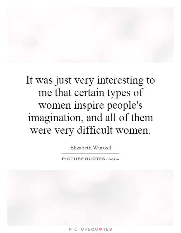 It was just very interesting to me that certain types of women inspire people's imagination, and all of them were very difficult women Picture Quote #1