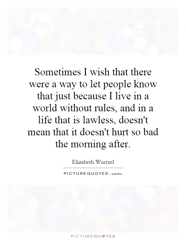 Sometimes I wish that there were a way to let people know that just because I live in a world without rules, and in a life that is lawless, doesn't mean that it doesn't hurt so bad the morning after Picture Quote #1
