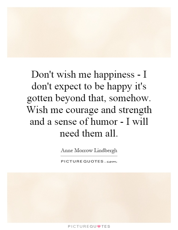 Don't wish me happiness - I don't expect to be happy it's gotten beyond that, somehow. Wish me courage and strength and a sense of humor - I will need them all Picture Quote #1