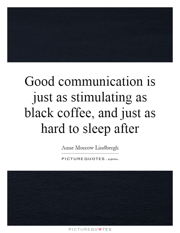 Good communication is just as stimulating as black coffee, and just as hard to sleep after Picture Quote #1