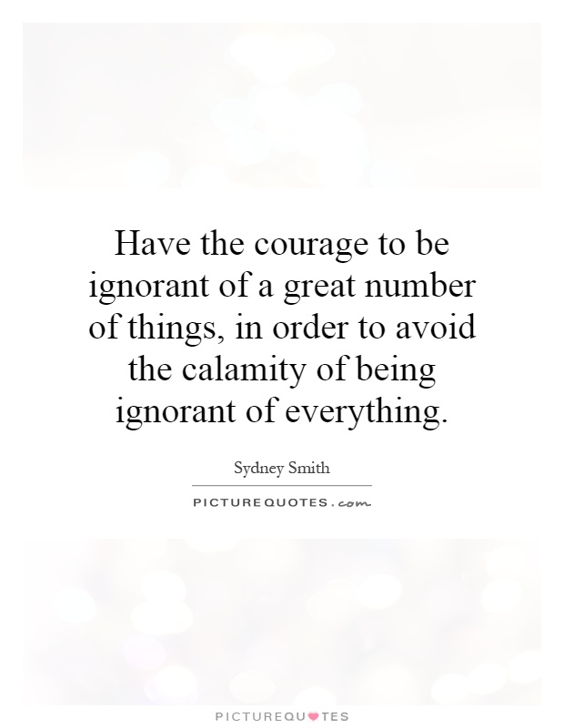 Have the courage to be ignorant of a great number of things, in order to avoid the calamity of being ignorant of everything Picture Quote #1