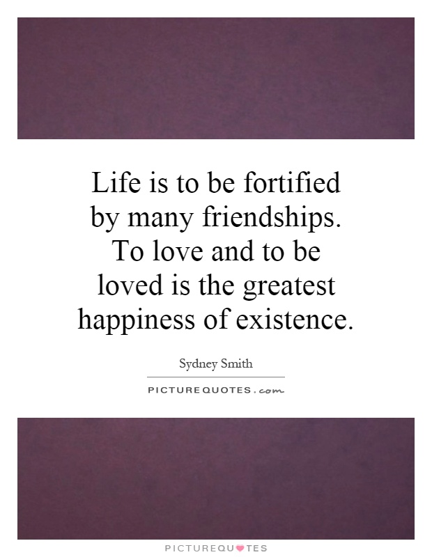 Life is to be fortified by many friendships. To love and to be loved is the greatest happiness of existence Picture Quote #1