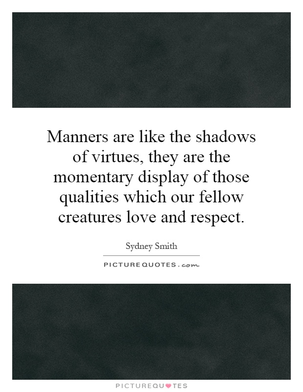 Manners are like the shadows of virtues, they are the momentary display of those qualities which our fellow creatures love and respect Picture Quote #1