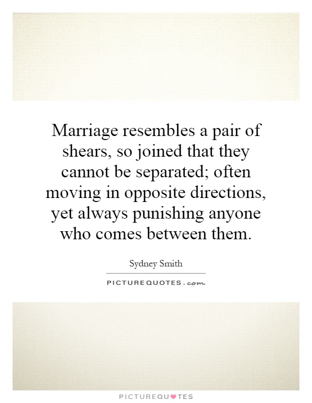Marriage resembles a pair of shears, so joined that they cannot be separated; often moving in opposite directions, yet always punishing anyone who comes between them Picture Quote #1