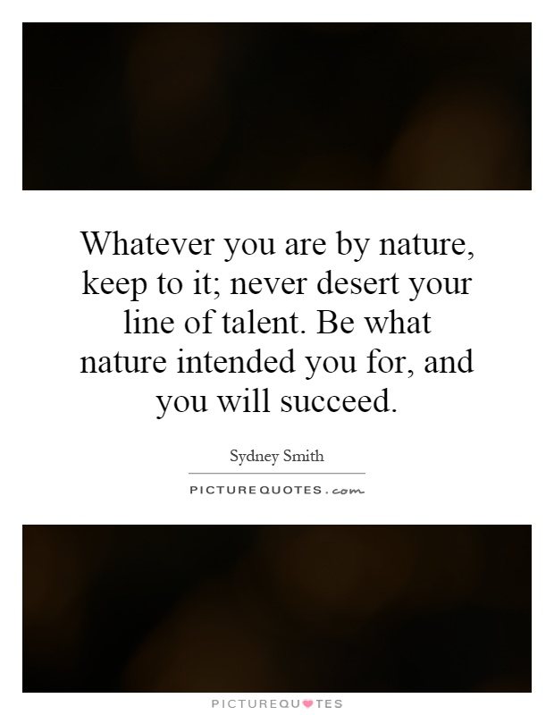 Whatever you are by nature, keep to it; never desert your line of talent. Be what nature intended you for, and you will succeed Picture Quote #1