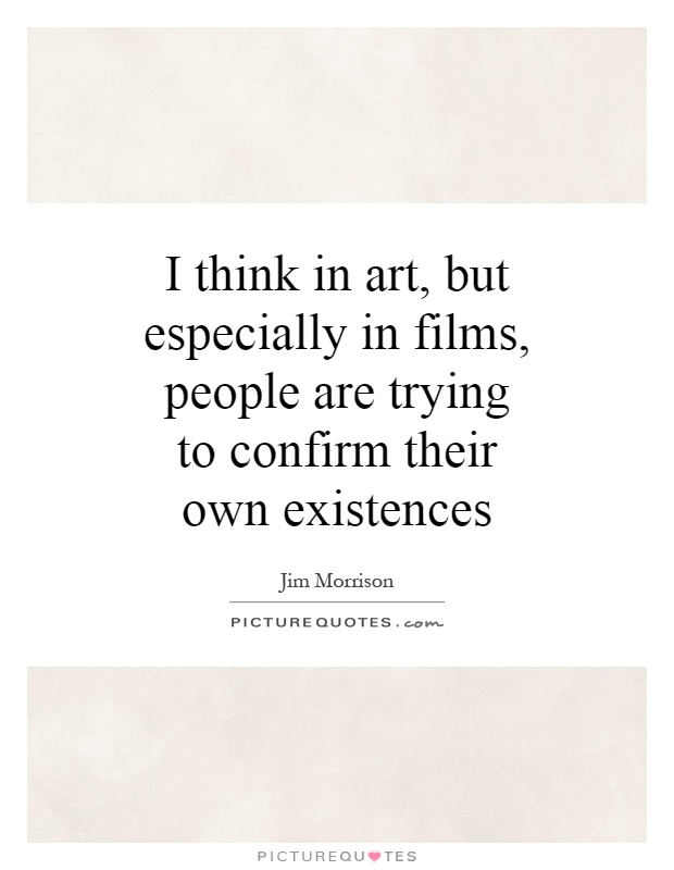 I think in art, but especially in films, people are trying to confirm their own existences Picture Quote #1