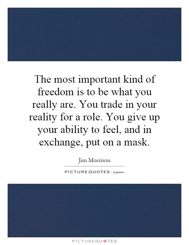The most important kind of freedom is to be what you really are. You trade in your reality for a role. You give up your ability to feel, and in exchange, put on a mask Picture Quote #1
