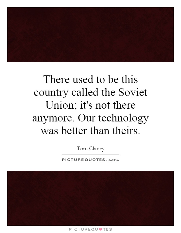 There used to be this country called the Soviet Union; it's not there anymore. Our technology was better than theirs Picture Quote #1