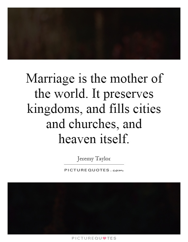 Marriage is the mother of the world. It preserves kingdoms, and fills cities and churches, and heaven itself Picture Quote #1
