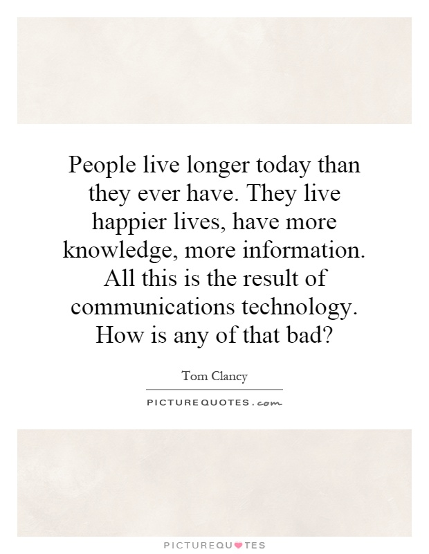People live longer today than they ever have. They live happier lives, have more knowledge, more information. All this is the result of communications technology. How is any of that bad? Picture Quote #1