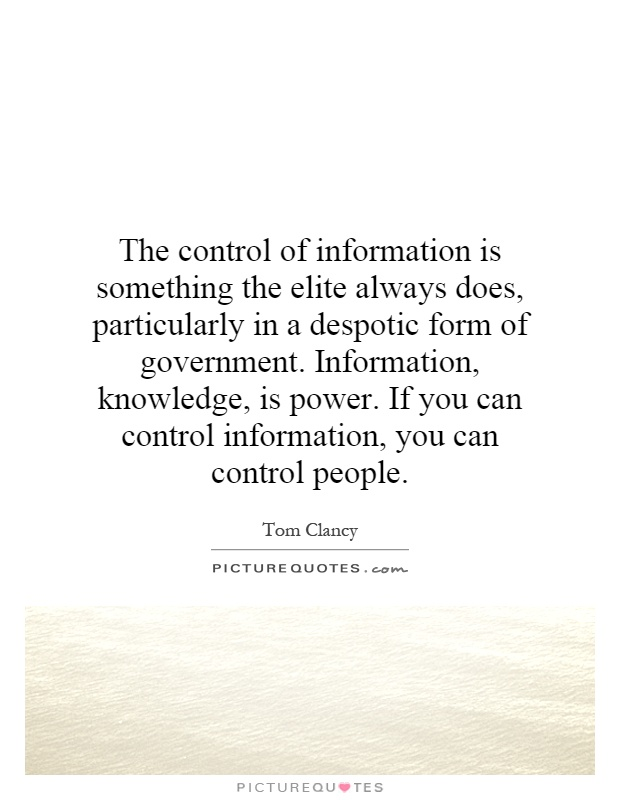 The control of information is something the elite always does, particularly in a despotic form of government. Information, knowledge, is power. If you can control information, you can control people Picture Quote #1