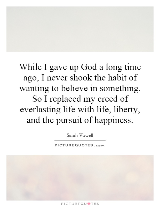 While I gave up God a long time ago, I never shook the habit of wanting to believe in something. So I replaced my creed of everlasting life with life, liberty, and the pursuit of happiness Picture Quote #1