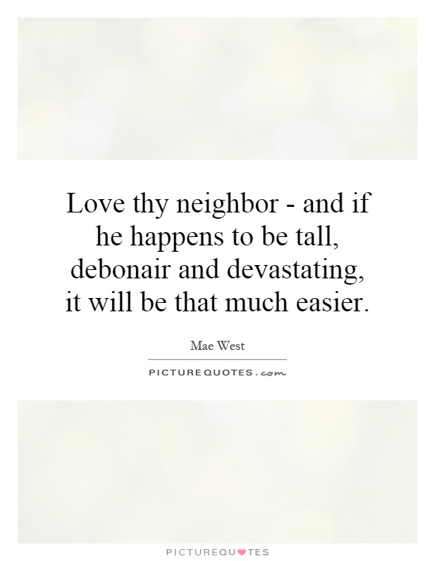 Love thy neighbor - and if he happens to be tall, debonair and devastating, it will be that much easier Picture Quote #1