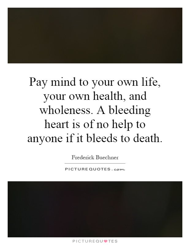 Pay mind to your own life, your own health, and wholeness. A bleeding heart is of no help to anyone if it bleeds to death Picture Quote #1