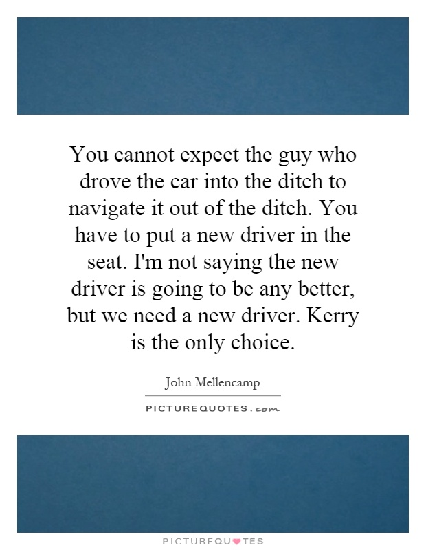 You cannot expect the guy who drove the car into the ditch to navigate it out of the ditch. You have to put a new driver in the seat. I'm not saying the new driver is going to be any better, but we need a new driver. Kerry is the only choice Picture Quote #1
