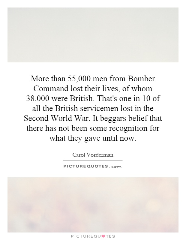 More than 55,000 men from Bomber Command lost their lives, of whom 38,000 were British. That's one in 10 of all the British servicemen lost in the Second World War. It beggars belief that there has not been some recognition for what they gave until now Picture Quote #1