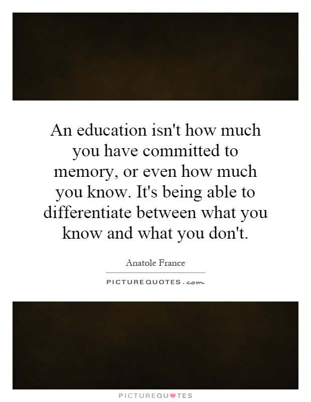An education isn't how much you have committed to memory, or even how much you know. It's being able to differentiate between what you know and what you don't Picture Quote #1