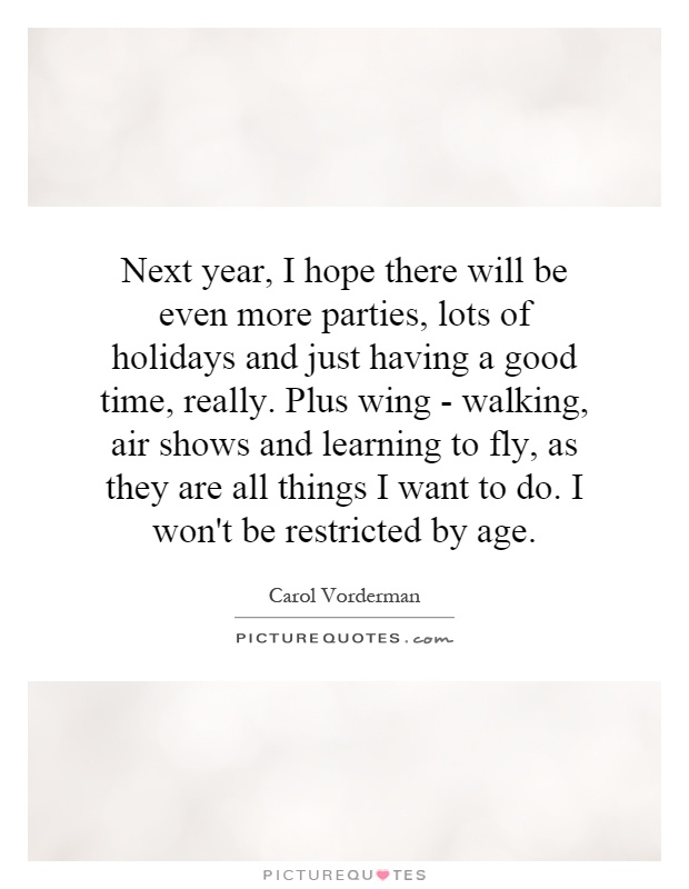 Next year, I hope there will be even more parties, lots of holidays and just having a good time, really. Plus wing - walking, air shows and learning to fly, as they are all things I want to do. I won't be restricted by age Picture Quote #1