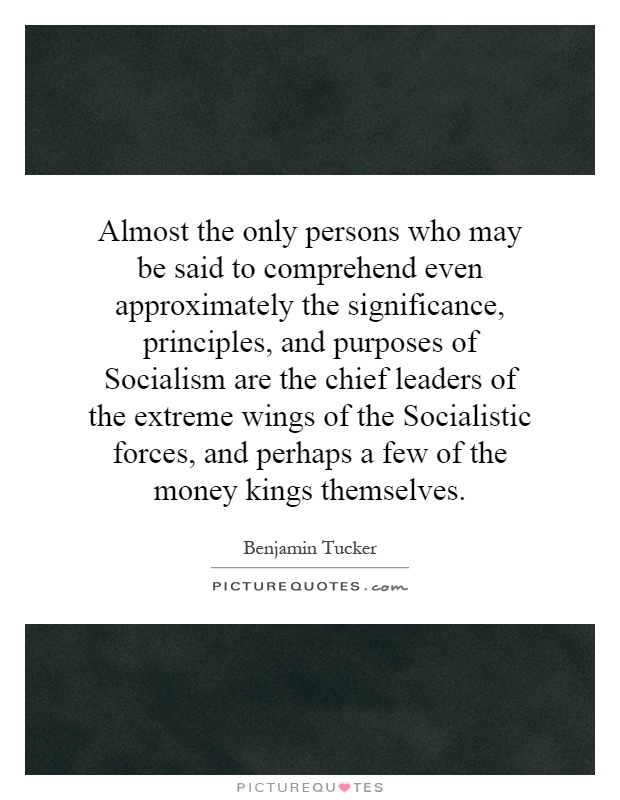 Almost the only persons who may be said to comprehend even approximately the significance, principles, and purposes of Socialism are the chief leaders of the extreme wings of the Socialistic forces, and perhaps a few of the money kings themselves Picture Quote #1