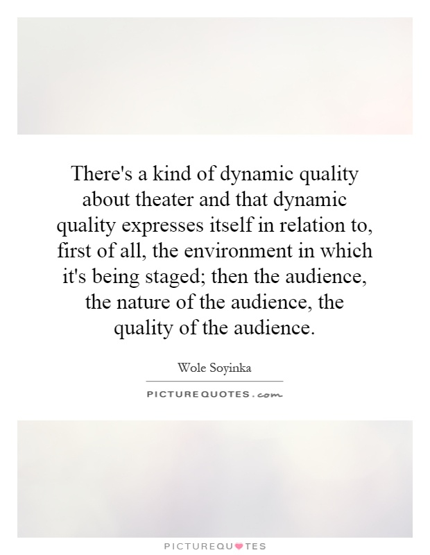 There's a kind of dynamic quality about theater and that dynamic quality expresses itself in relation to, first of all, the environment in which it's being staged; then the audience, the nature of the audience, the quality of the audience Picture Quote #1