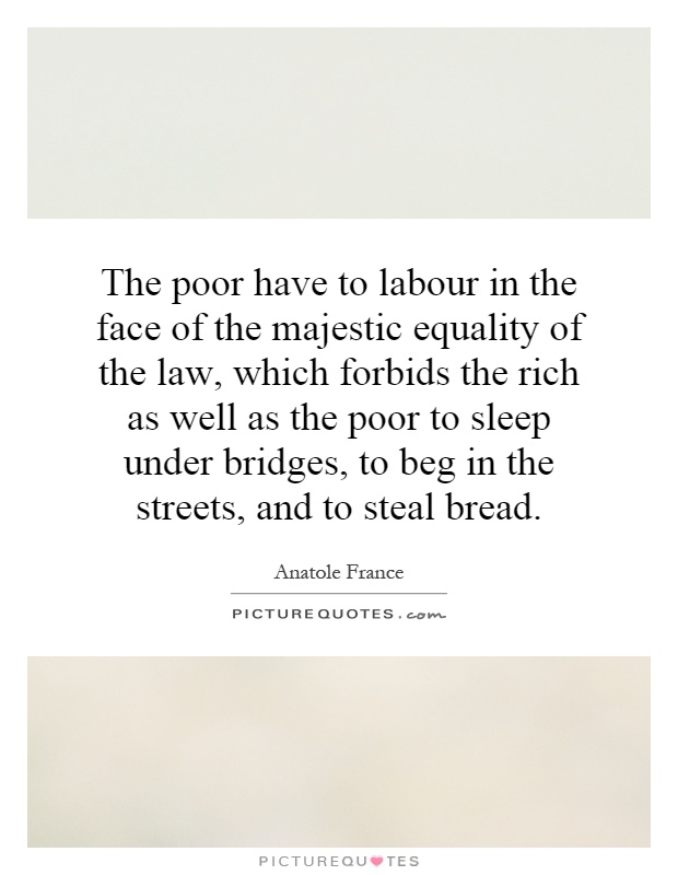 The poor have to labour in the face of the majestic equality of the law, which forbids the rich as well as the poor to sleep under bridges, to beg in the streets, and to steal bread Picture Quote #1
