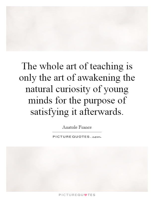 The whole art of teaching is only the art of awakening the natural curiosity of young minds for the purpose of satisfying it afterwards Picture Quote #1