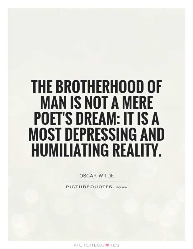 The brotherhood of man is not a mere poet's dream: it is a most depressing and humiliating reality Picture Quote #1
