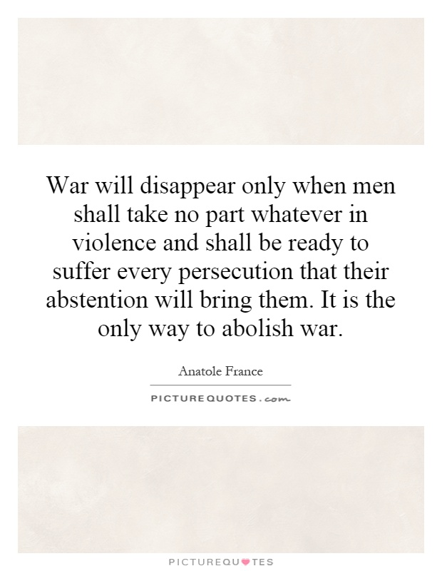 War will disappear only when men shall take no part whatever in violence and shall be ready to suffer every persecution that their abstention will bring them. It is the only way to abolish war Picture Quote #1