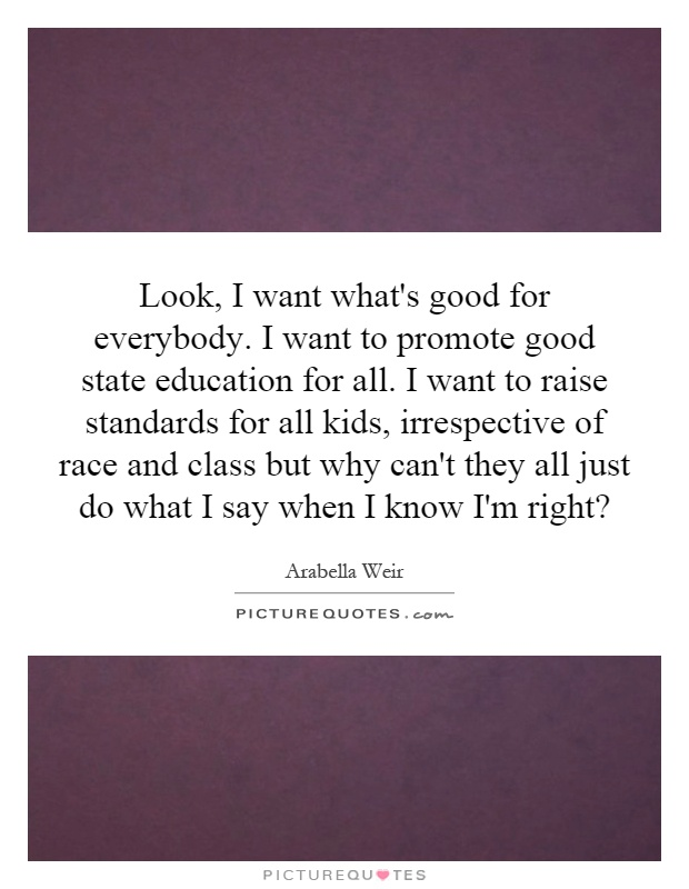 Look, I want what's good for everybody. I want to promote good state education for all. I want to raise standards for all kids, irrespective of race and class but why can't they all just do what I say when I know I'm right? Picture Quote #1