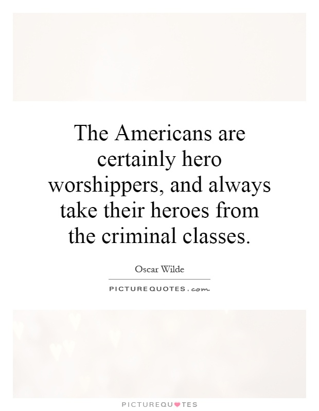 The Americans are certainly hero worshippers, and always take their heroes from the criminal classes Picture Quote #1