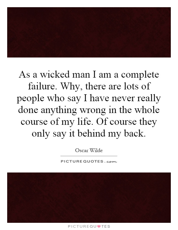 As a wicked man I am a complete failure. Why, there are lots of people who say I have never really done anything wrong in the whole course of my life. Of course they only say it behind my back Picture Quote #1