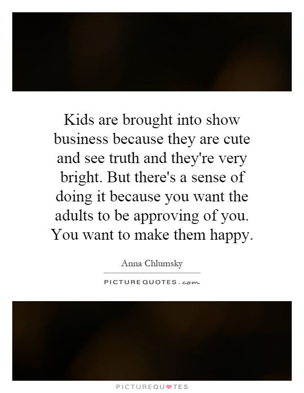 Kids are brought into show business because they are cute and see truth and they're very bright. But there's a sense of doing it because you want the adults to be approving of you. You want to make them happy Picture Quote #1