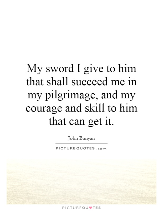 My sword I give to him that shall succeed me in my pilgrimage, and my courage and skill to him that can get it Picture Quote #1