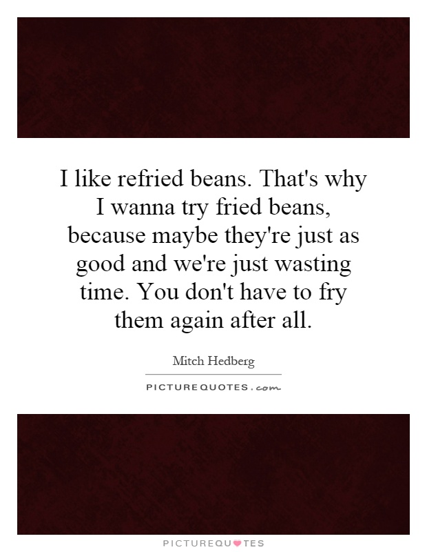 I like refried beans. That's why I wanna try fried beans, because maybe they're just as good and we're just wasting time. You don't have to fry them again after all Picture Quote #1