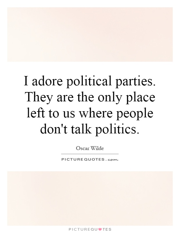 I adore political parties. They are the only place left to us where people don't talk politics Picture Quote #1