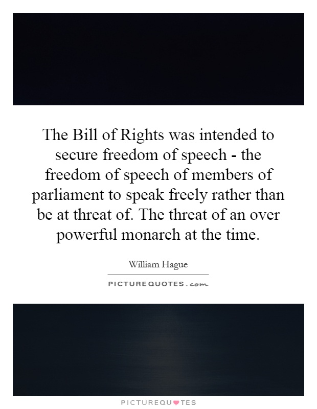 The Bill of Rights was intended to secure freedom of speech - the freedom of speech of members of parliament to speak freely rather than be at threat of. The threat of an over powerful monarch at the time Picture Quote #1