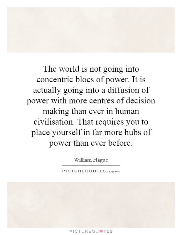 The world is not going into concentric blocs of power. It is actually going into a diffusion of power with more centres of decision  making than ever in human civilisation. That requires you to place yourself in far more hubs of power than ever before Picture Quote #1