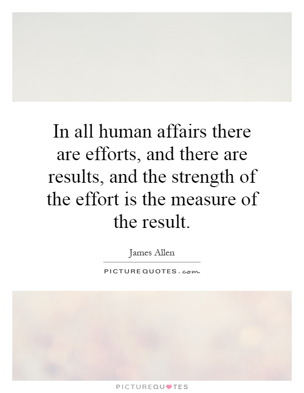 In all human affairs there are efforts, and there are results, and the strength of the effort is the measure of the result Picture Quote #1