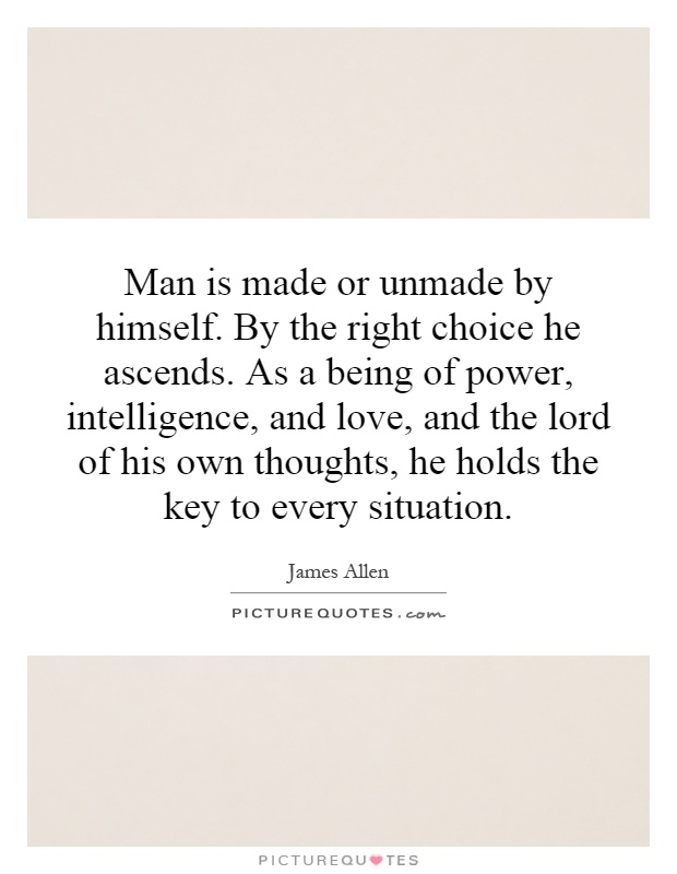 Man is made or unmade by himself. By the right choice he ascends. As a being of power, intelligence, and love, and the lord of his own thoughts, he holds the key to every situation Picture Quote #1