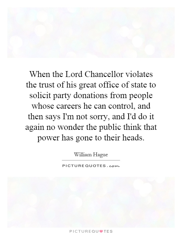 When the Lord Chancellor violates the trust of his great office of state to solicit party donations from people whose careers he can control, and then says I'm not sorry, and I'd do it again no wonder the public think that power has gone to their heads Picture Quote #1