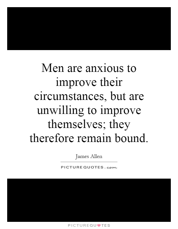 Men are anxious to improve their circumstances, but are unwilling to improve themselves; they therefore remain bound Picture Quote #1