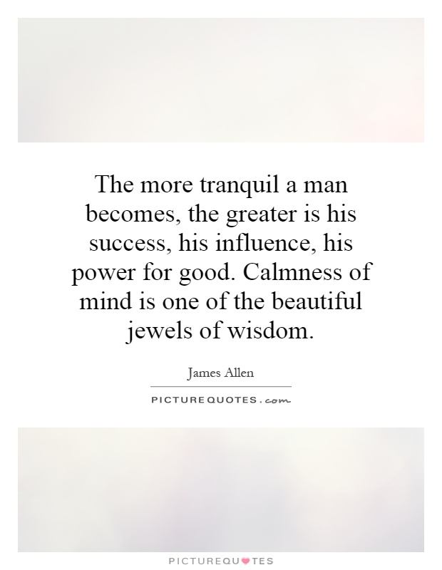 The more tranquil a man becomes, the greater is his success, his influence, his power for good. Calmness of mind is one of the beautiful jewels of wisdom Picture Quote #1