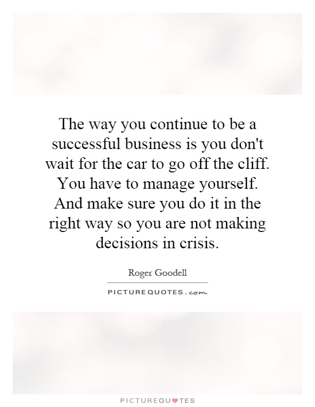 The way you continue to be a successful business is you don't wait for the car to go off the cliff. You have to manage yourself. And make sure you do it in the right way so you are not making decisions in crisis Picture Quote #1