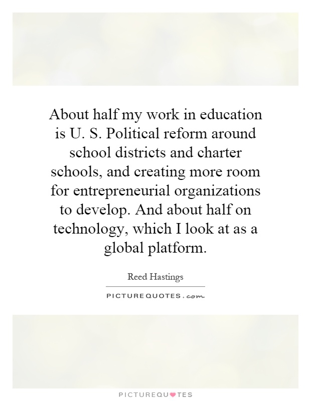 About half my work in education is U. S. Political reform around school districts and charter schools, and creating more room for entrepreneurial organizations to develop. And about half on technology, which I look at as a global platform Picture Quote #1